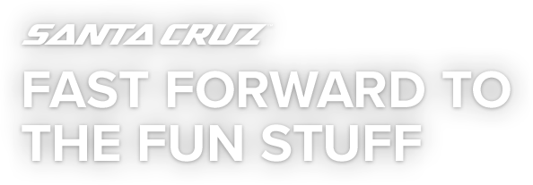 Santa Cruz | Fast Forward to the Fun Stuff