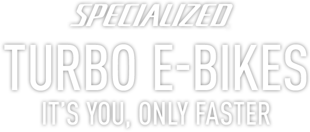 Specialized Turbo E-Bikes. It's You, Only Faster.