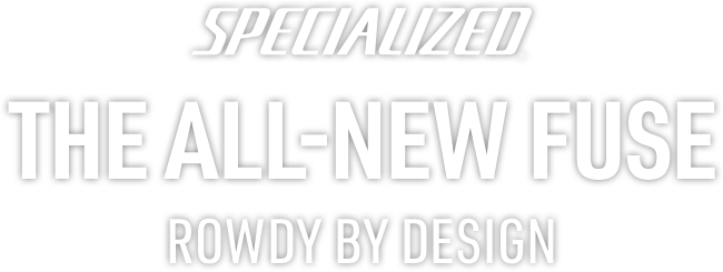 Specialized. The All-New Fuse. Rowdy By Design.