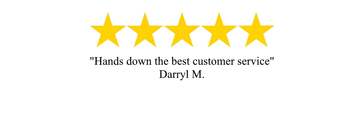"""Hands down the best customer service"" - Daryl M."