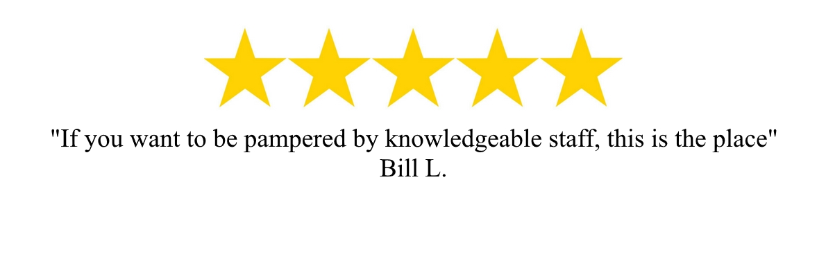 """If you want to be pampered by knowledgeable staff, this is the place"" - Bill L."