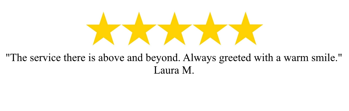 """The service there is above and beyond. Always greeted with a warm smile"" - Laura M."