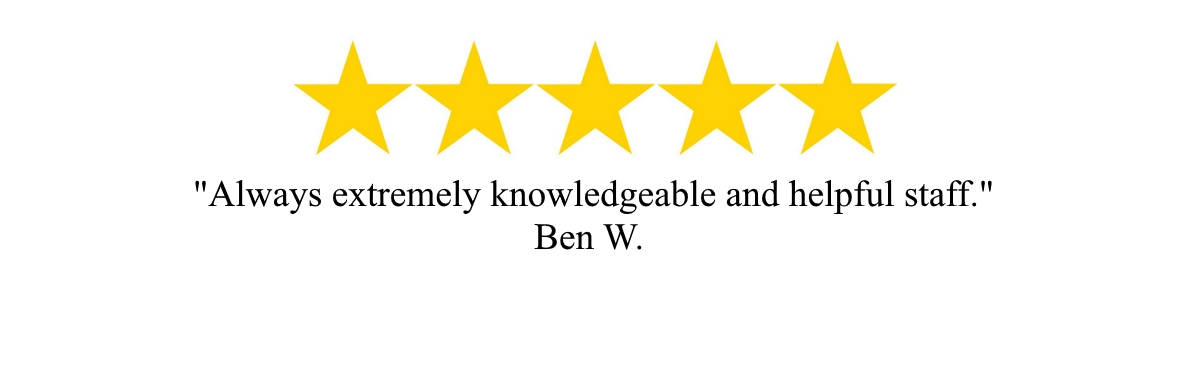 """Always extremely knowledgeable and helpful staff"" - Ben W."