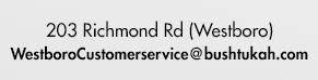 203 Richmond Rd (Westboro) Email: westborocustomerservice@bushtukah.com