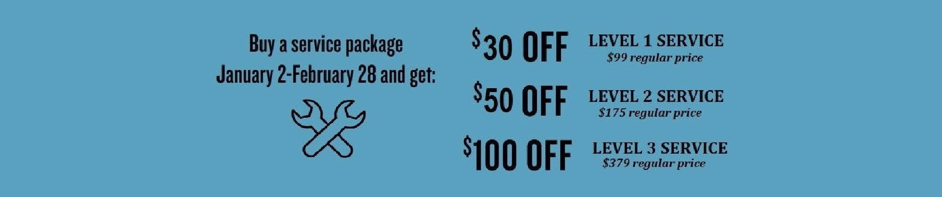 Buy a service package January 2-February 28 and get $30 off level 1 service, $50 off level 2 service or $100 off Level 3 service