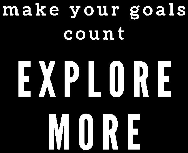 make your goals count - EXPLORE MORE
