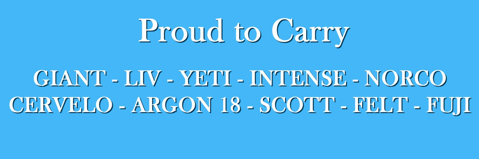 Proud to carry Giant, Liv, Cervelo, Scott, Argon 18, Yeti, Intense, Norco and Felt
