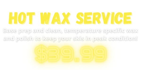 HOT WAX SERVICE Base prep and clean, temperature specific wax and polish to keep your skis in peak condition! $39.99