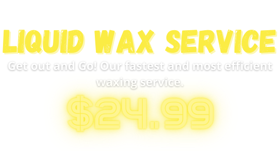 LIQUID WAX SERVICE Get out and Go! Our fastest and most efficient waxing service. $24.99