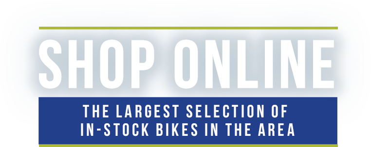 Shop Online - The Largest Selection of In-Stock Bikes in the Area