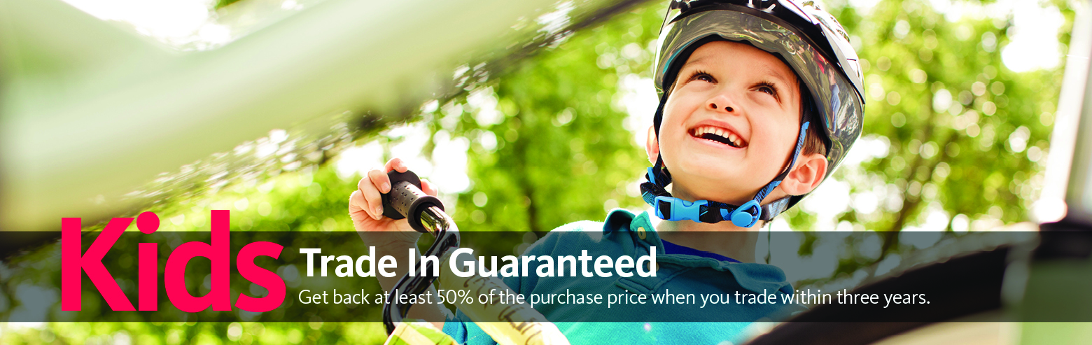 Our kids Guaranteed Trade-In Program promises you at least 50% of the price you paid us when you trade it in within three years!