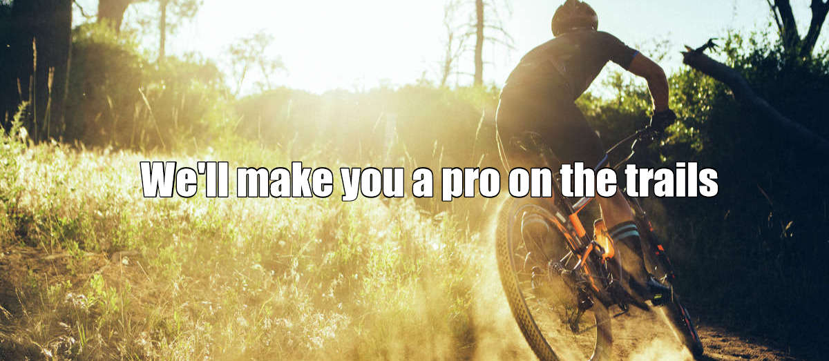 We'll Make you a pro on the trails