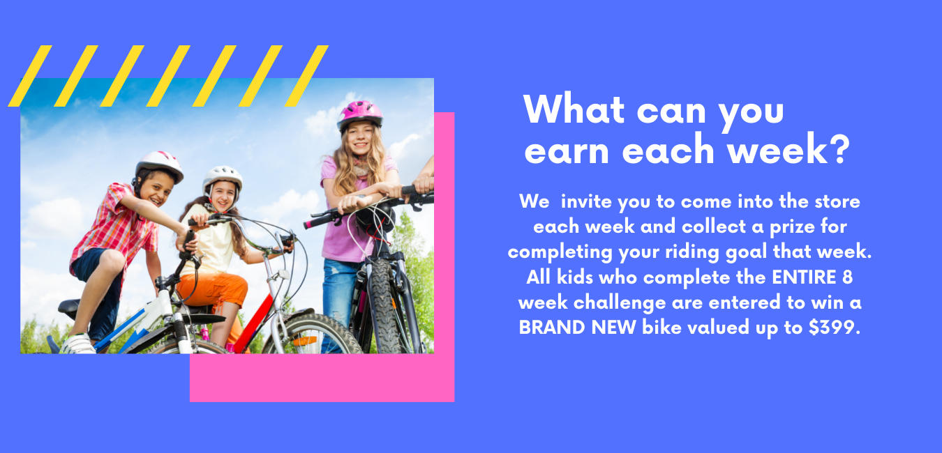 What can you earn each week? We invite you to come into the store each week and collect a prize for compleating your riding goal that week. During covid-19 we are limiting contact and are happy to bring your prize out for curbside pick up if you prefer! All kids who complete the 6 week challange are entered to win a brand new bike valued up to 399