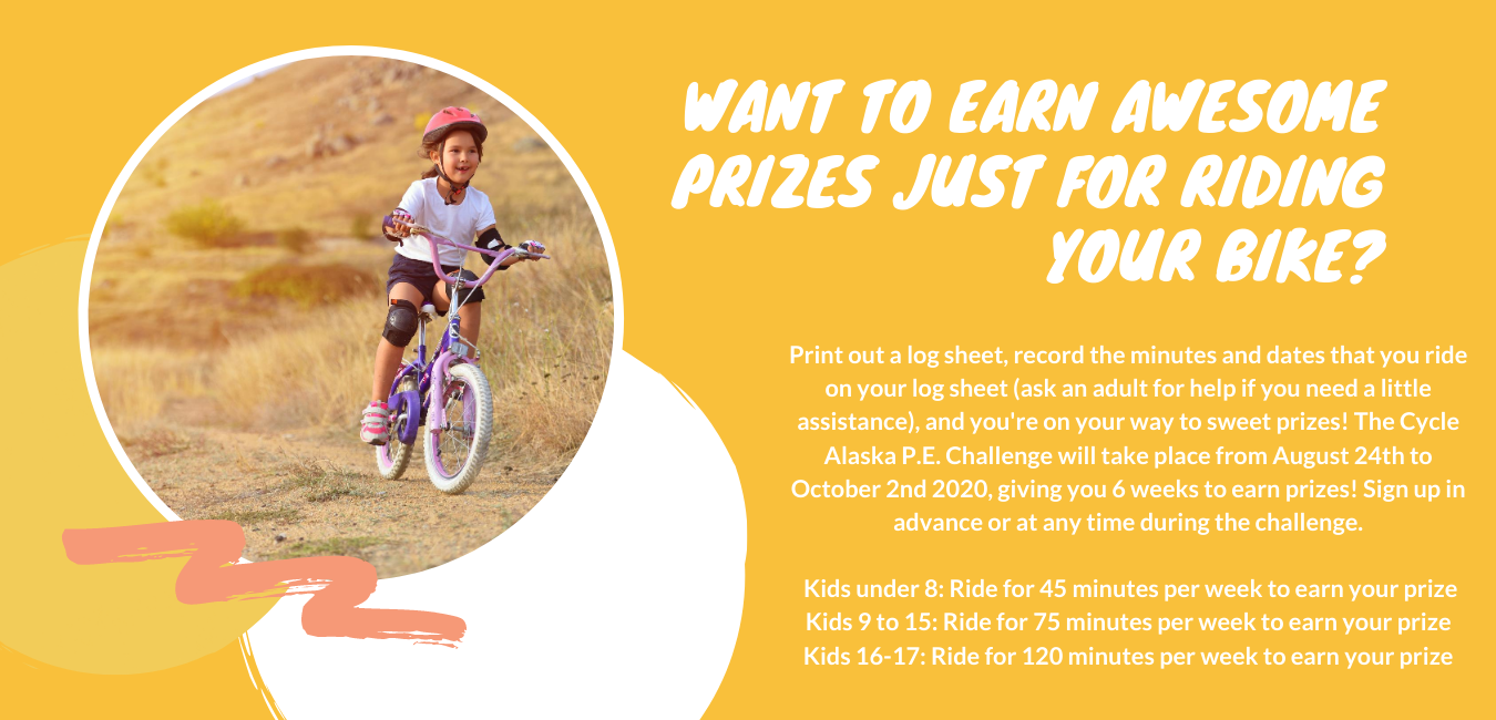 Want to earn awesome prized just for riding your bike? print out a log sheet, record the minutes and dates that you ride on your log sheet. Ask an adult for help if you need a little assistance and your on your way to sweet prizes. The cycle alaska PE challenge will take place from August 24th to October 2nd 2020. Giving you 6 weeks to earn prizes! Sign up in advance or at any time during the challenge. Kids under 8: ride for 45 minutes per week to earn your prize. Kids 9 to 15: Ride for 75 minutes per week to earn your prize. Kids 16-17 ride for 120 minutes per week to earn your prize.