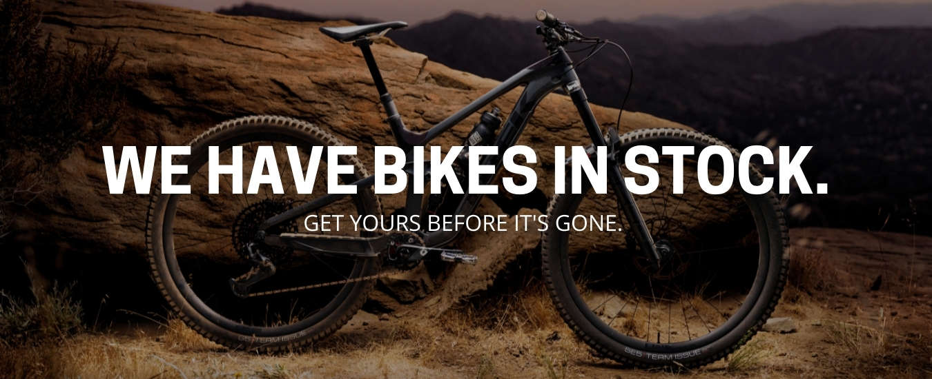 WE HAVE BIKES IN STOCK. GET YOURS BEFORE IT'S GONE.