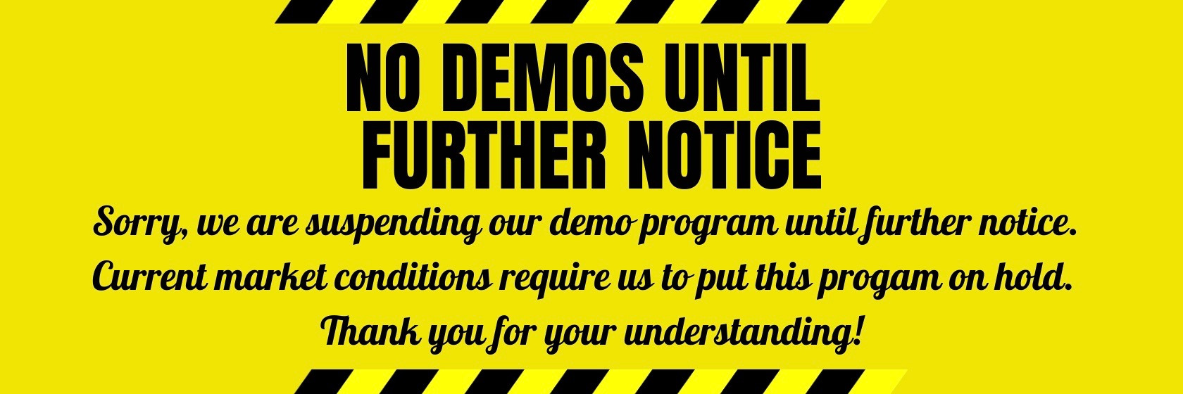 No Demos until further notice! We're suspending our demo program due to current market conditions that require us to put this program on hold. Thank you for your understanding!
