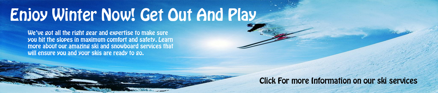 Enjoy Winter, Come out and play. Click for Information on our Ski and Snowboard Services